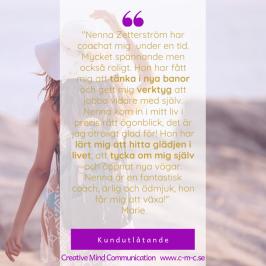 """Kundreferns: """"Nenna Zetterström har coachat mig under en tid. Mycket spännande men också roligt. Hon har fått mig att tänka i nya banor och gett mig verktyg att jobba vidare med själv. Nenna kom in i mitt liv i precis rätt ögonblick, det är jag otroligt glad för! Hon har lärt mig att hitta glädjen i livet, att tycka om mig själv och öppnat nya vägar.  Nenna är en fantastisk coach, ärlig och ödmjuk, hon får mig att växa!""""  Marie"""