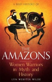 A Brief History of the Amazons: Women Warriors in Myth and History by Lyn Webster Wilde - In English