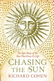 Chasing the Sun : The Epic Story of the Star That Gives us Life by Richard Cohen - In English