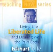Living the Liberated Life and Dealing with the Pain-body  by Eckhart Tolle