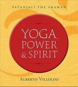 Yoga, Power, and Spirit  : Patanjali The Shaman by Alberto Villoldo
