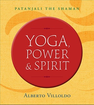 Yoga, Power, and Spirit  : Patanjali The Shaman by Alberto Villoldo - In English
