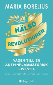Hälsorevolutionen :vägen till antiinflammatorisk livsstil : helheten, maten, forskningen, träningen, skönheten, insikten av Maria Borelius - På Svenska