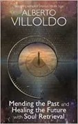 Mending The Past & Healing The Future With Soul Retrieval  by Ph D Alberto Villoldo