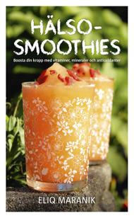 Hälso-smoothies: Boosta din kropp med vitaminer, mineraler och antioxidanter av Eliq Maranik