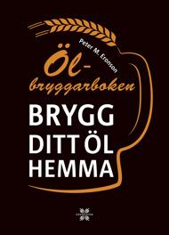 Ölbryggarboken: Brygg ditt öl hemma av Peter M Eronson