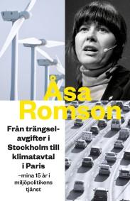 Från trängselavgifter i Stockholm till klimatavtal i Paris: mina femton år i miljöpolitikens tjänst - Åsa Romson -